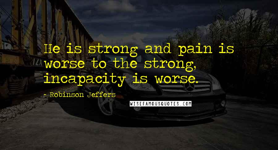 Robinson Jeffers quotes: He is strong and pain is worse to the strong, incapacity is worse.