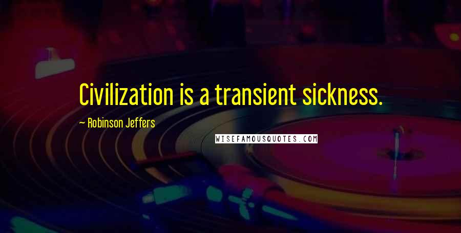 Robinson Jeffers quotes: Civilization is a transient sickness.