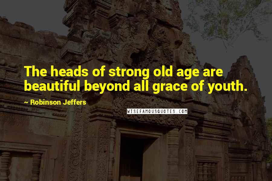 Robinson Jeffers quotes: The heads of strong old age are beautiful beyond all grace of youth.