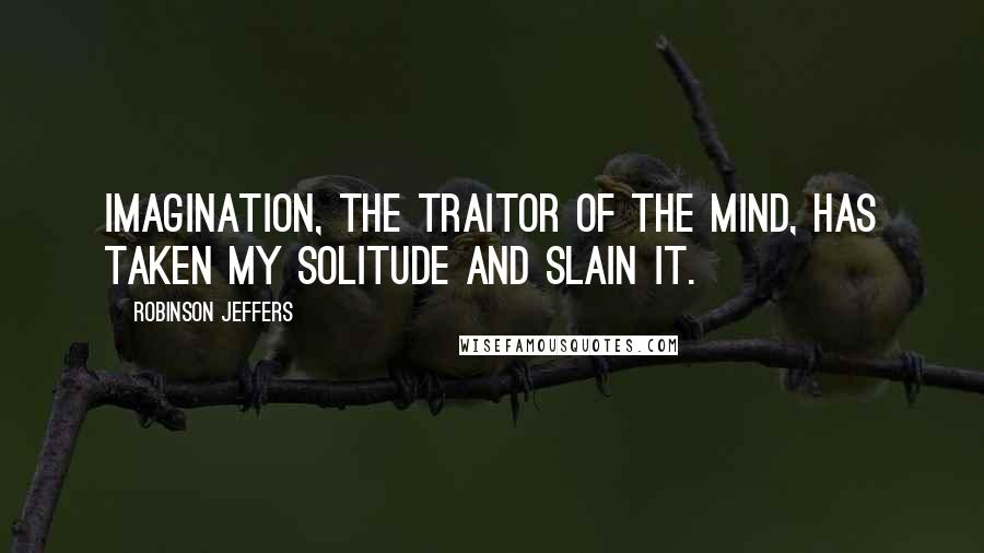 Robinson Jeffers quotes: Imagination, the traitor of the mind, has taken my solitude and slain it.