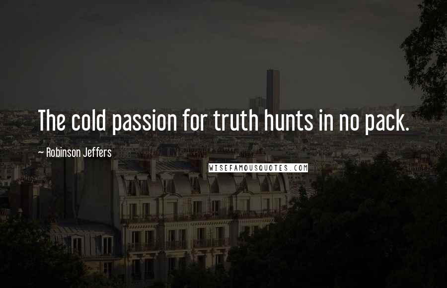 Robinson Jeffers quotes: The cold passion for truth hunts in no pack.