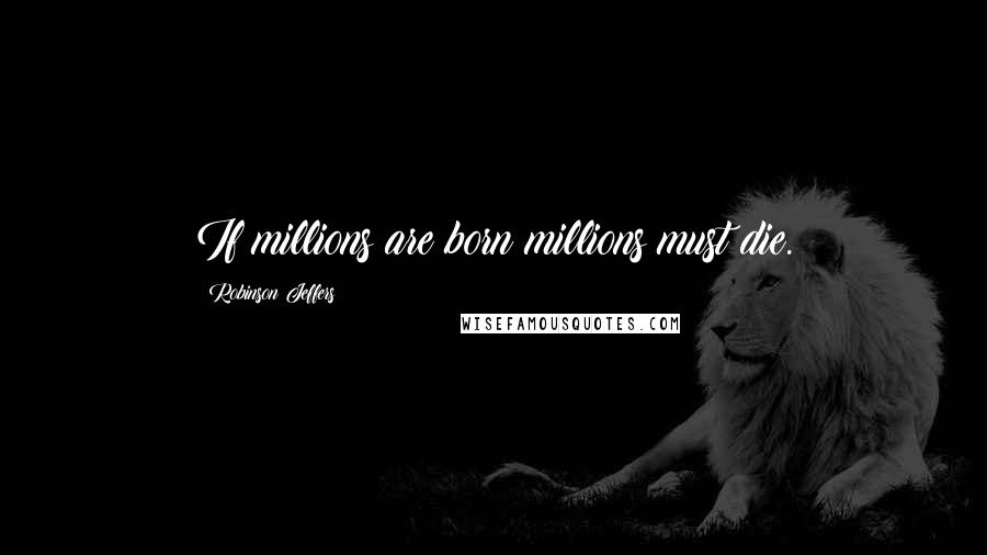 Robinson Jeffers quotes: If millions are born millions must die.