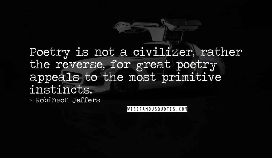 Robinson Jeffers quotes: Poetry is not a civilizer, rather the reverse, for great poetry appeals to the most primitive instincts.