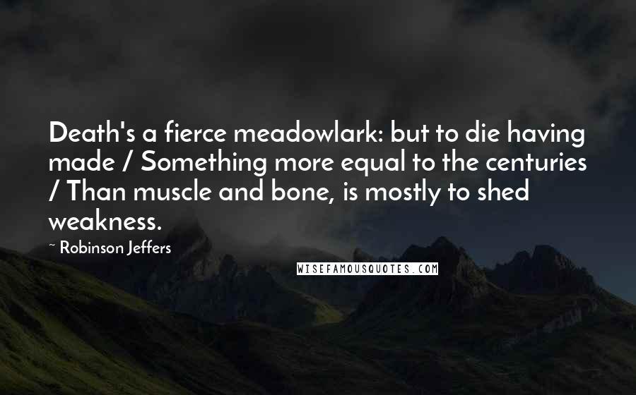 Robinson Jeffers quotes: Death's a fierce meadowlark: but to die having made / Something more equal to the centuries / Than muscle and bone, is mostly to shed weakness.