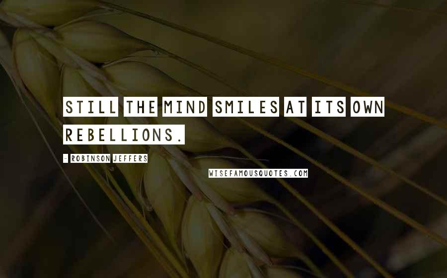 Robinson Jeffers quotes: Still the mind smiles at its own rebellions.