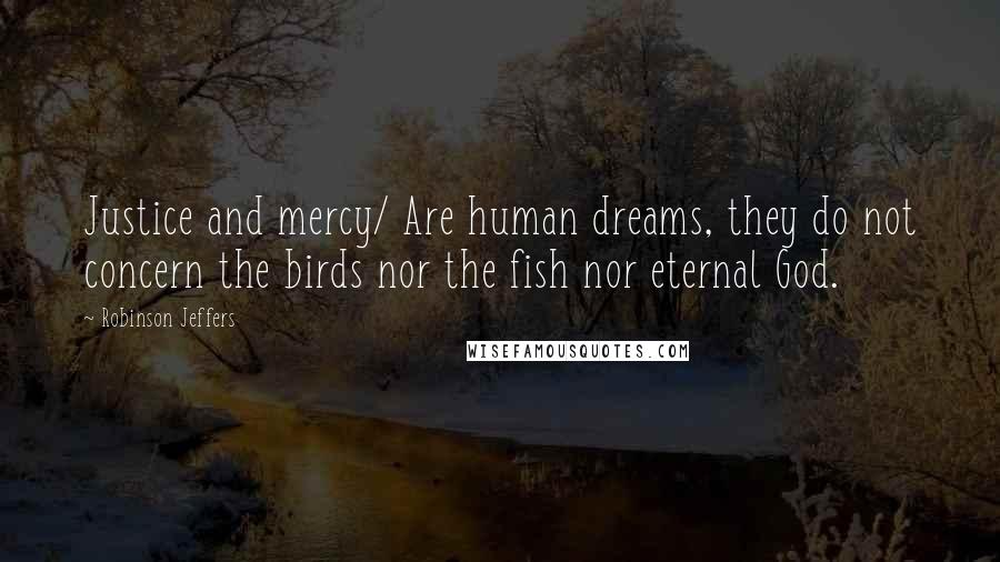 Robinson Jeffers quotes: Justice and mercy/ Are human dreams, they do not concern the birds nor the fish nor eternal God.