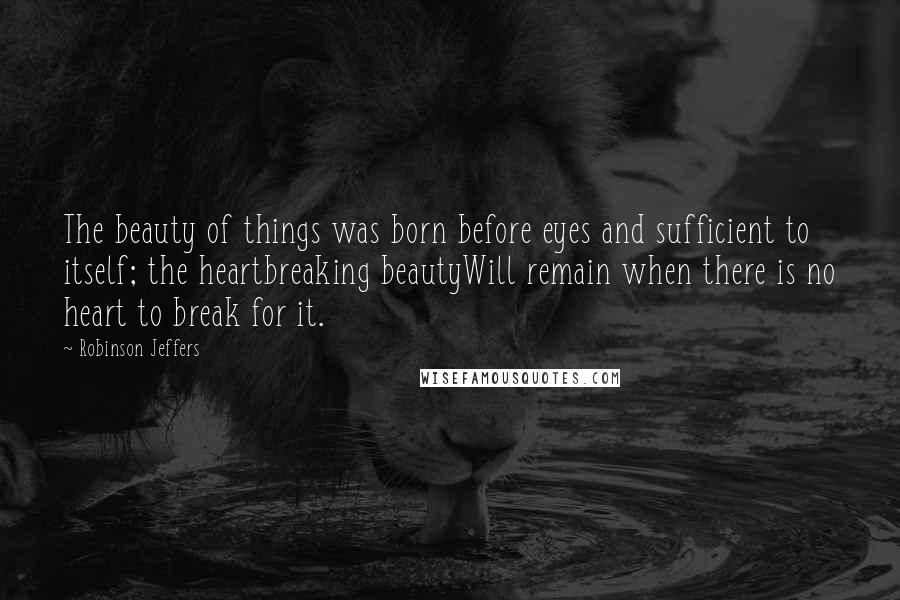 Robinson Jeffers quotes: The beauty of things was born before eyes and sufficient to itself; the heartbreaking beautyWill remain when there is no heart to break for it.