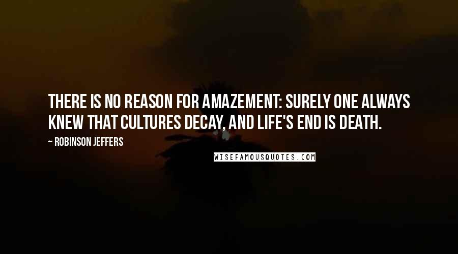 Robinson Jeffers quotes: There is no reason for amazement: surely one always knew that cultures decay, and life's end is death.