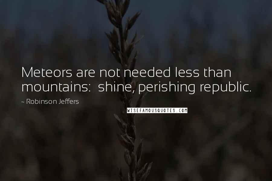 Robinson Jeffers quotes: Meteors are not needed less than mountains: shine, perishing republic.