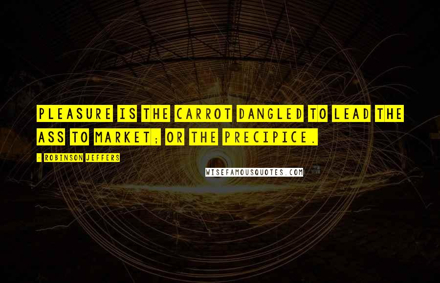 Robinson Jeffers quotes: Pleasure is the carrot dangled to lead the ass to market; or the precipice.