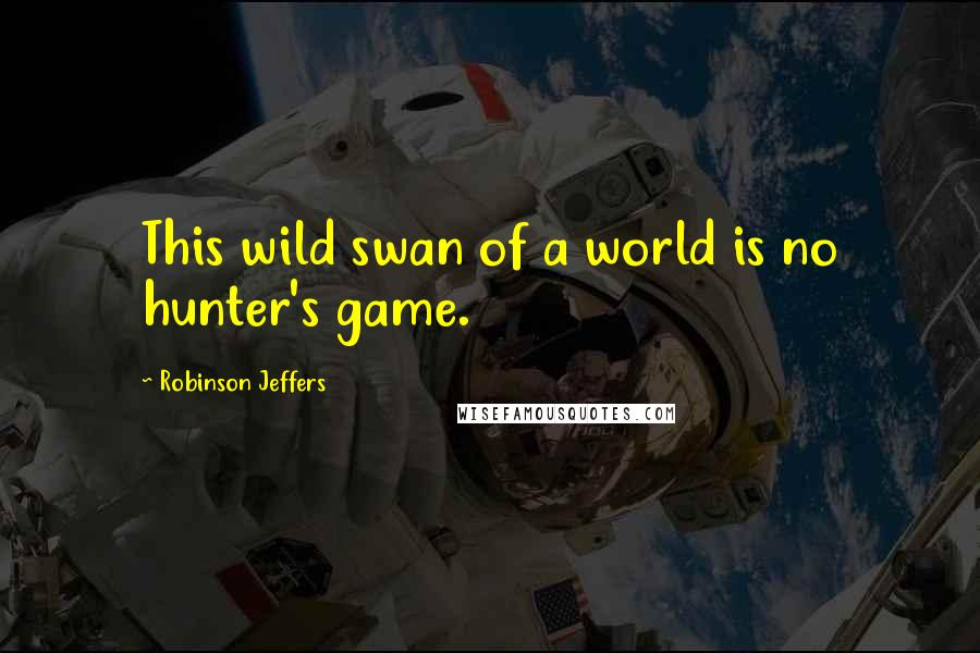 Robinson Jeffers quotes: This wild swan of a world is no hunter's game.