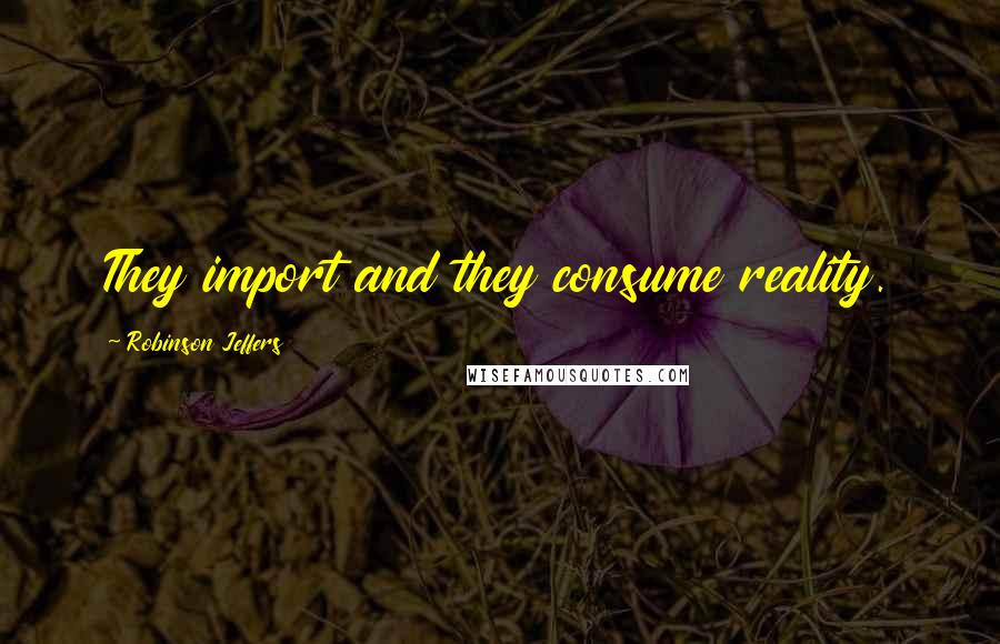 Robinson Jeffers quotes: They import and they consume reality.