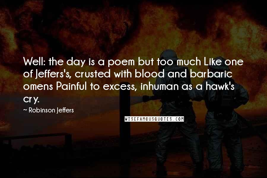 Robinson Jeffers quotes: Well: the day is a poem but too much Like one of Jeffers's, crusted with blood and barbaric omens Painful to excess, inhuman as a hawk's cry.