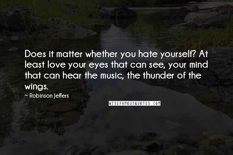 Robinson Jeffers quotes: Does it matter whether you hate yourself? At least love your eyes that can see, your mind that can hear the music, the thunder of the wings.