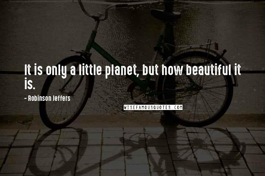 Robinson Jeffers quotes: It is only a little planet, but how beautiful it is.