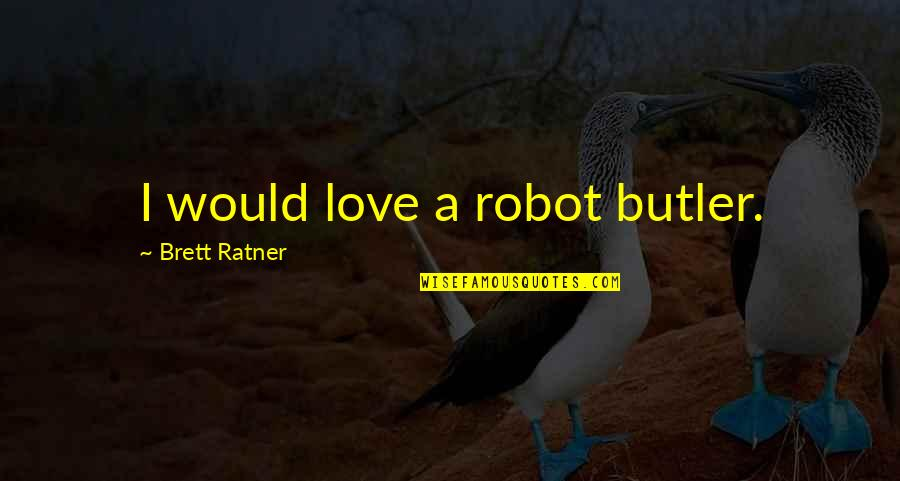 Robot Love Quotes By Brett Ratner: I would love a robot butler.