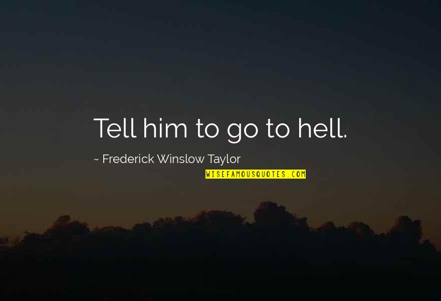 Robot Love Quotes By Frederick Winslow Taylor: Tell him to go to hell.
