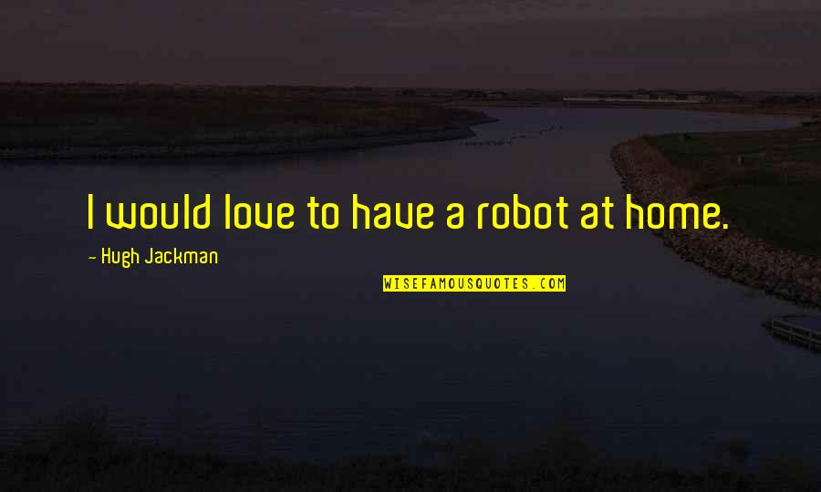 Robot Love Quotes By Hugh Jackman: I would love to have a robot at