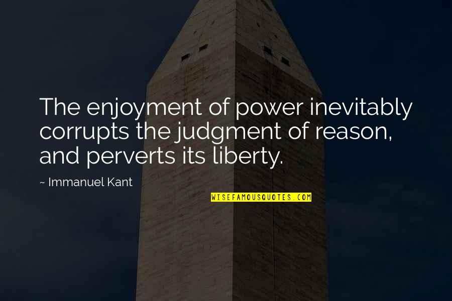 Robot Love Quotes By Immanuel Kant: The enjoyment of power inevitably corrupts the judgment