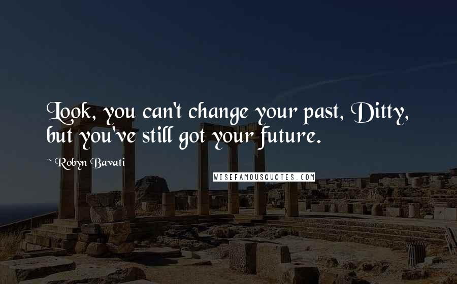 Robyn Bavati quotes: Look, you can't change your past, Ditty, but you've still got your future.