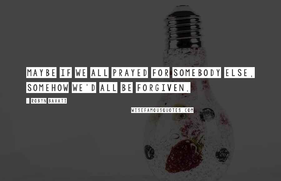 Robyn Bavati quotes: Maybe if we all prayed for somebody else, somehow we'd all be forgiven.