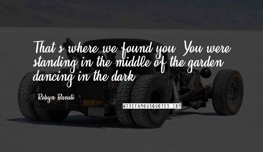 Robyn Bavati quotes: That's where we found you. You were standing in the middle of the garden, dancing in the dark...