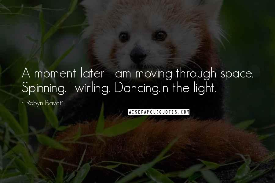 Robyn Bavati quotes: A moment later I am moving through space. Spinning. Twirling. Dancing.In the light.