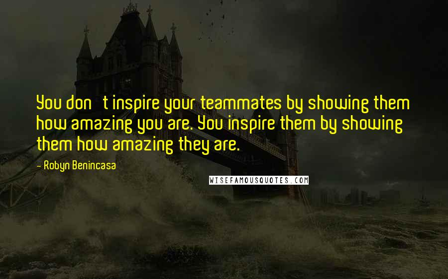 Robyn Benincasa quotes: You don't inspire your teammates by showing them how amazing you are. You inspire them by showing them how amazing they are.