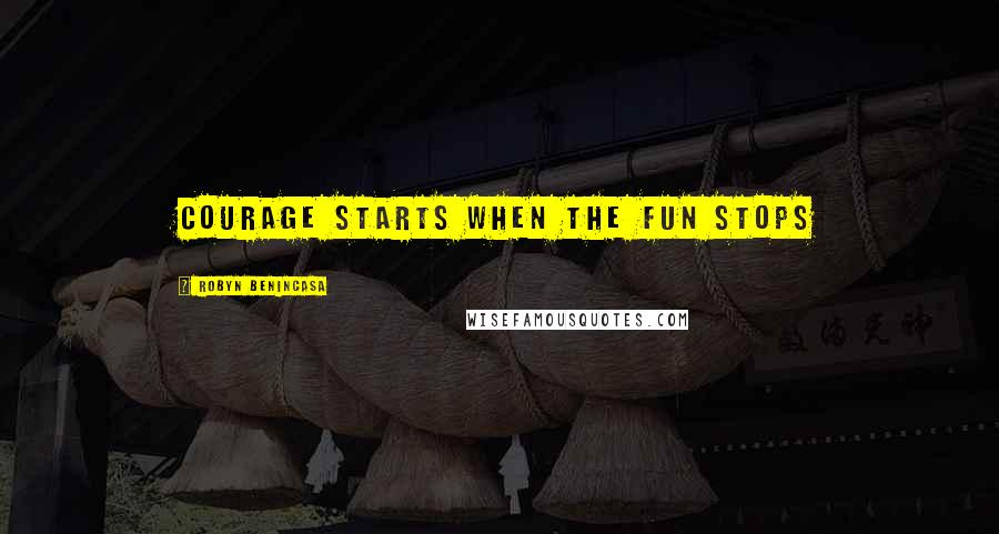 Robyn Benincasa quotes: Courage starts when the fun stops
