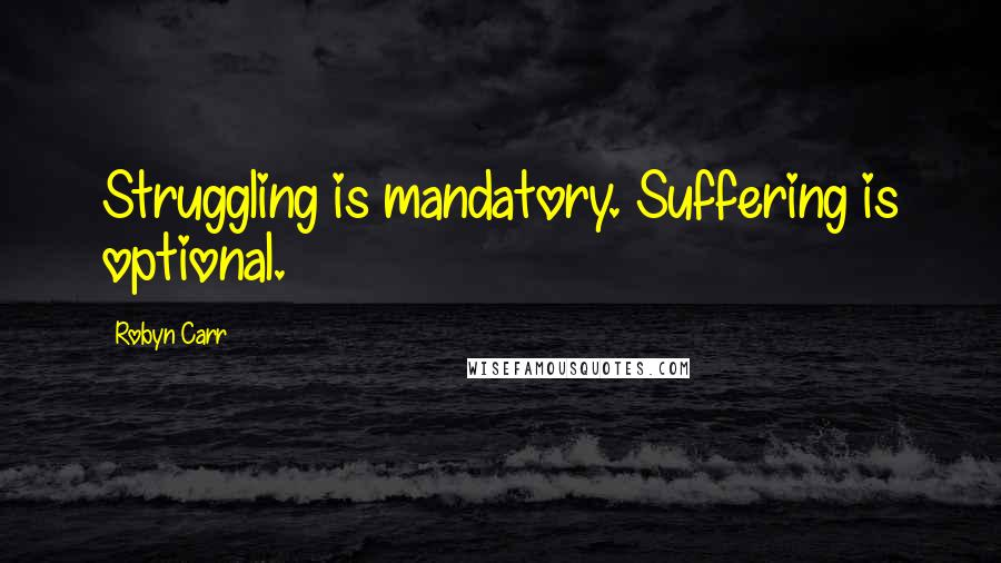 Robyn Carr quotes: Struggling is mandatory. Suffering is optional.