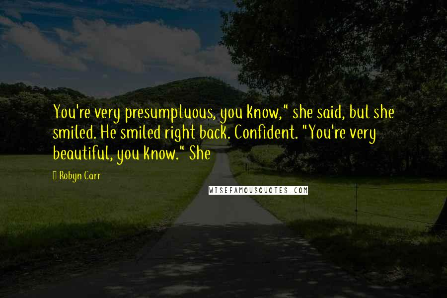 """Robyn Carr quotes: You're very presumptuous, you know,"""" she said, but she smiled. He smiled right back. Confident. """"You're very beautiful, you know."""" She"""