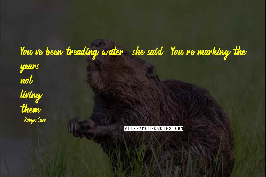 """Robyn Carr quotes: You've been treading water,"""" she said. """"You're marking the years, not living them."""