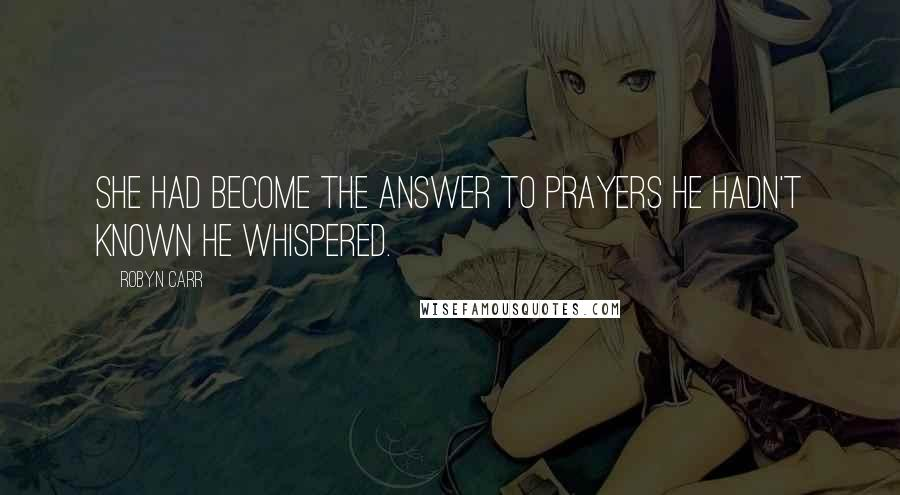 Robyn Carr quotes: She had become the answer to prayers he hadn't known he whispered.