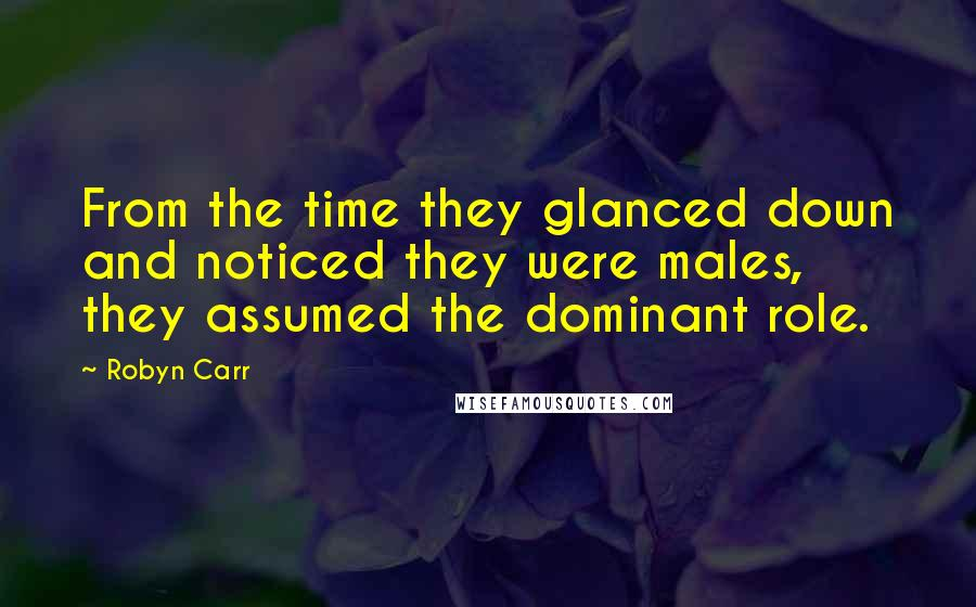 Robyn Carr quotes: From the time they glanced down and noticed they were males, they assumed the dominant role.