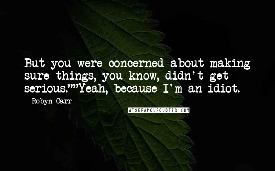 """Robyn Carr quotes: But you were concerned about making sure things, you know, didn't get serious.""""""""Yeah, because I'm an idiot."""