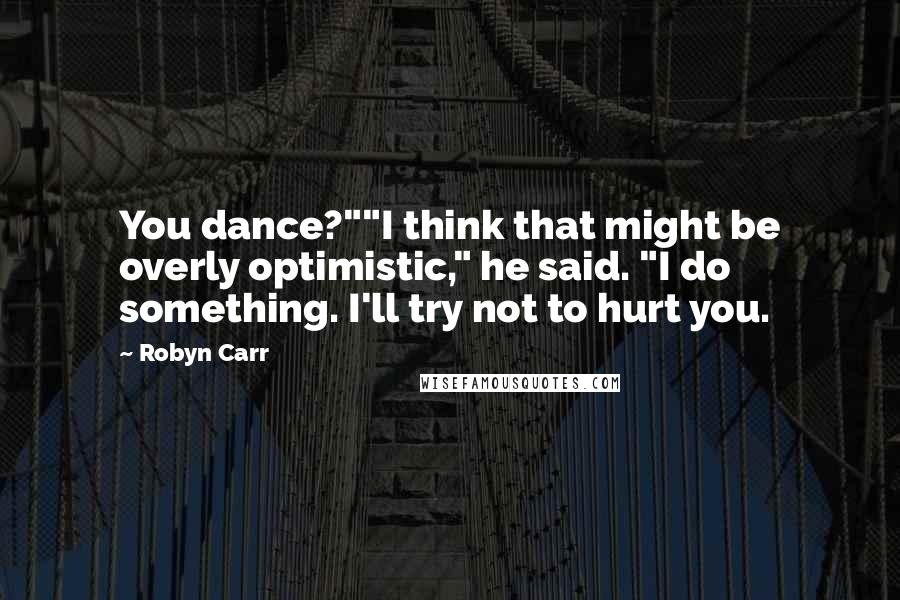 """Robyn Carr quotes: You dance?""""""""I think that might be overly optimistic,"""" he said. """"I do something. I'll try not to hurt you."""