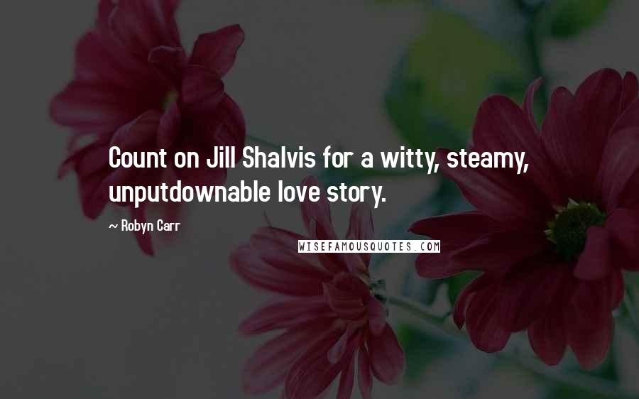 Robyn Carr quotes: Count on Jill Shalvis for a witty, steamy, unputdownable love story.