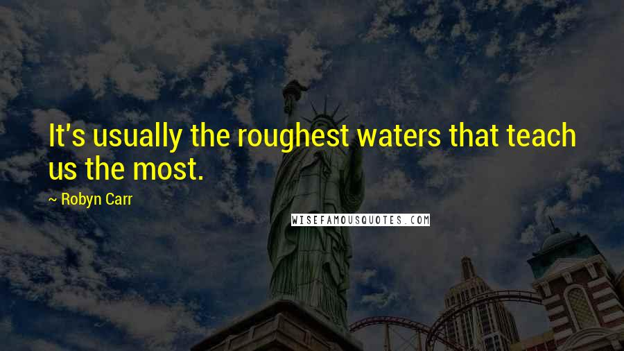 Robyn Carr quotes: It's usually the roughest waters that teach us the most.