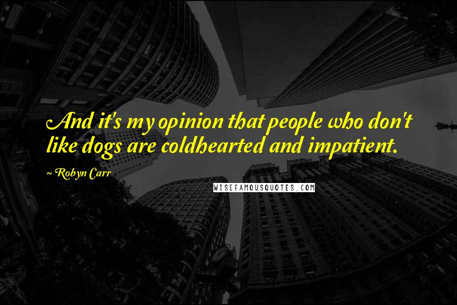 Robyn Carr quotes: And it's my opinion that people who don't like dogs are coldhearted and impatient.