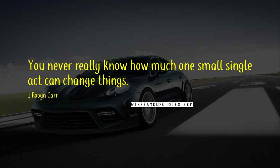 Robyn Carr quotes: You never really know how much one small single act can change things.