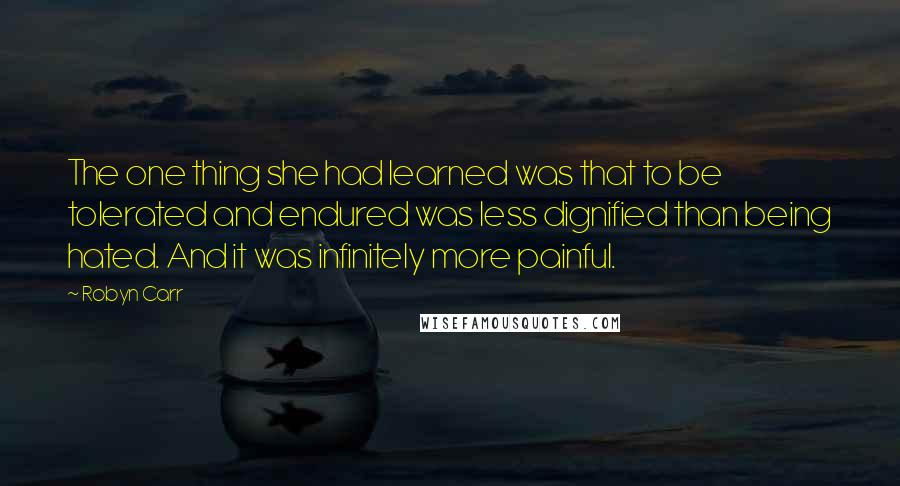 Robyn Carr quotes: The one thing she had learned was that to be tolerated and endured was less dignified than being hated. And it was infinitely more painful.