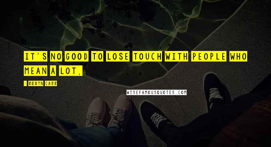 Robyn Carr quotes: It's no good to lose touch with people who mean a lot,