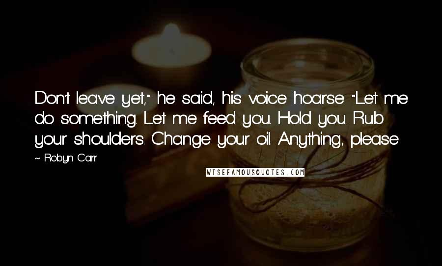 """Robyn Carr quotes: Don't leave yet,"""" he said, his voice hoarse. """"Let me do something. Let me feed you. Hold you. Rub your shoulders. Change your oil. Anything, please."""