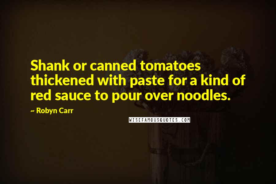 Robyn Carr quotes: Shank or canned tomatoes thickened with paste for a kind of red sauce to pour over noodles.
