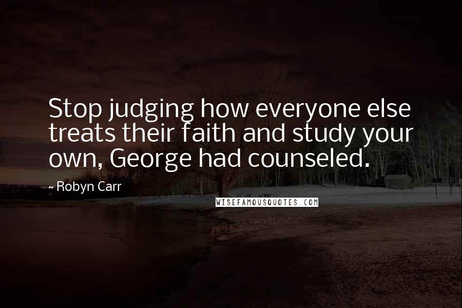 Robyn Carr quotes: Stop judging how everyone else treats their faith and study your own, George had counseled.