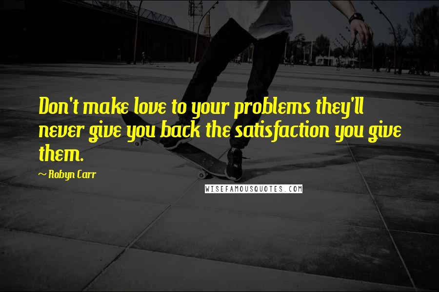 Robyn Carr quotes: Don't make love to your problems they'll never give you back the satisfaction you give them.