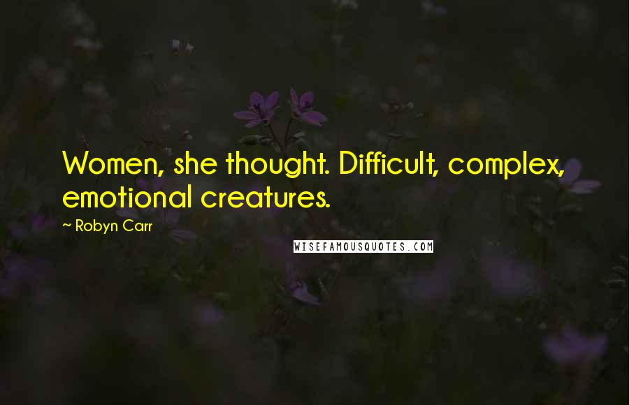 Robyn Carr quotes: Women, she thought. Difficult, complex, emotional creatures.