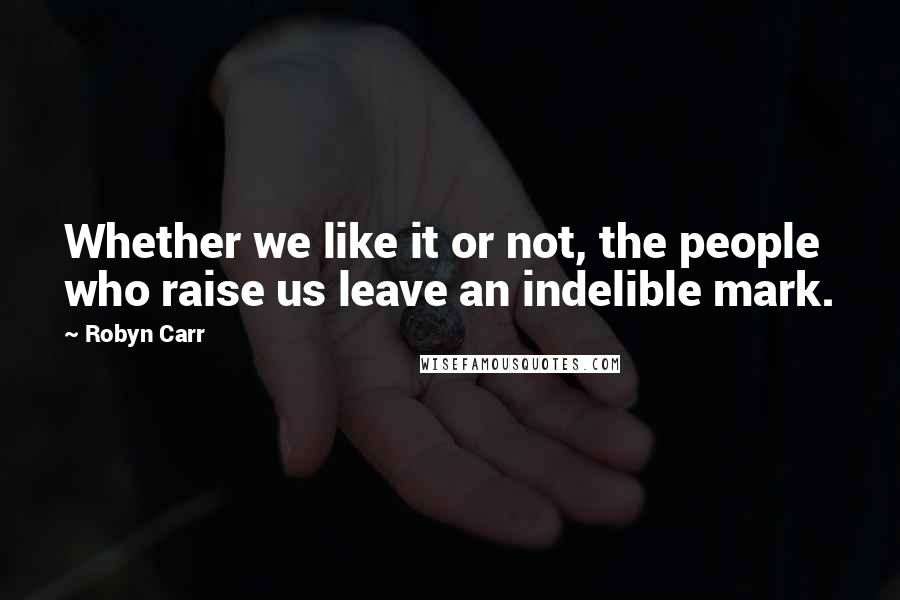 Robyn Carr quotes: Whether we like it or not, the people who raise us leave an indelible mark.