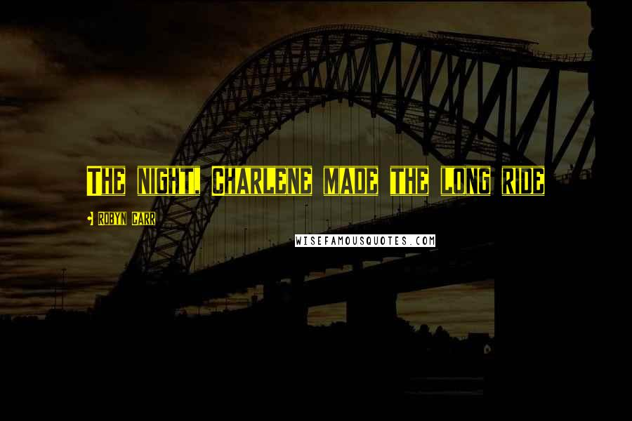 Robyn Carr quotes: The night, Charlene made the long ride