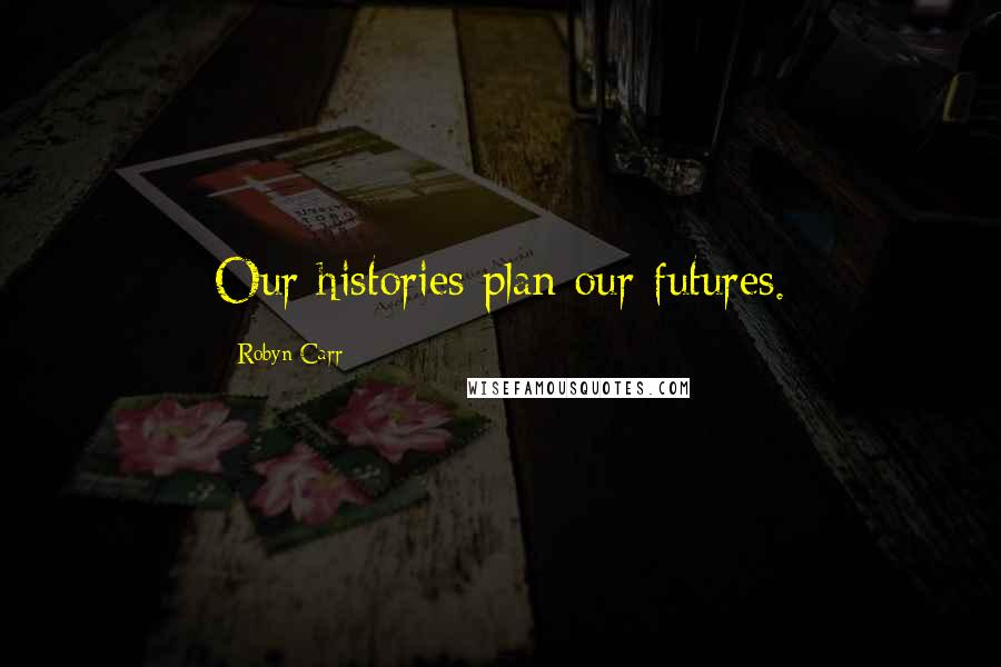 Robyn Carr quotes: Our histories plan our futures.